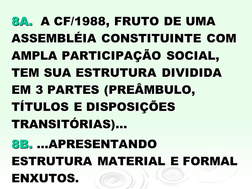 8A. A CF/1988, FRUTO DE UMA ASSEMBLÉIA CONSTITUINTE COM AMPLA PARTICIPAÇÃO SOCIAL, TEM SUA ESTRUTURA DIVIDIDA EM 3 PARTES (PREÂMBULO, TÍTULOS E DISPOSIÇÕES TRANSITÓRIAS)...