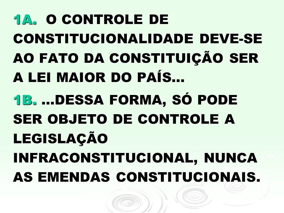 1A. O CONTROLE DE CONSTITUCIONALIDADE DEVE-SE AO FATO DA CONSTITUIÇÃO SER A LEI MAIOR DO PAÍS...