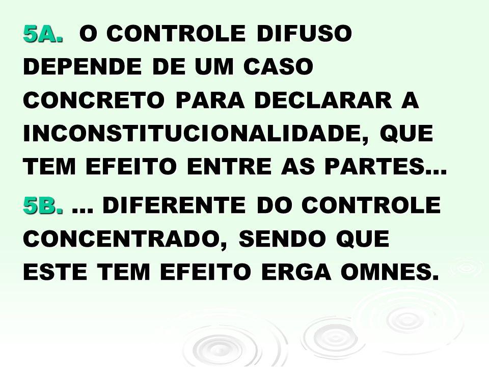 5A. O CONTROLE DIFUSO DEPENDE DE UM CASO CONCRETO PARA DECLARAR A INCONSTITUCIONALIDADE, QUE TEM EFEITO ENTRE AS PARTES...