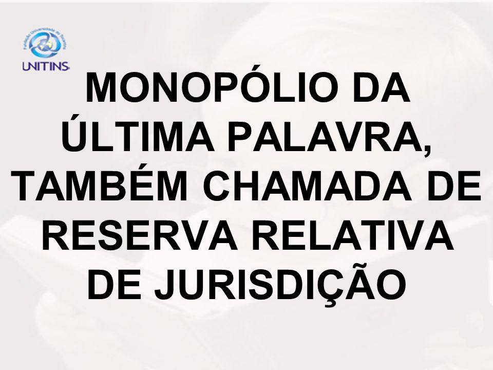 MONOPÓLIO DA ÚLTIMA PALAVRA, TAMBÉM CHAMADA DE RESERVA RELATIVA DE JURISDIÇÃO