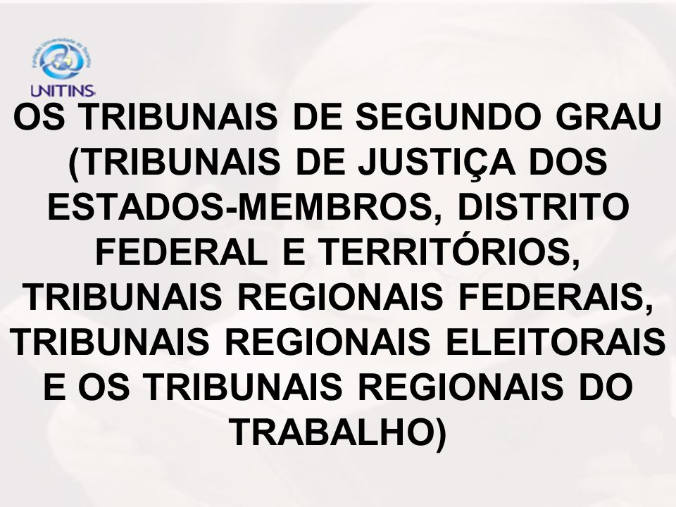 OS TRIBUNAIS DE SEGUNDO GRAU (TRIBUNAIS DE JUSTIÇA DOS ESTADOS-MEMBROS, DISTRITO FEDERAL E TERRITÓRIOS, TRIBUNAIS REGIONAIS FEDERAIS, TRIBUNAIS REGIONAIS ELEITORAIS E OS TRIBUNAIS REGIONAIS DO TRABALHO)