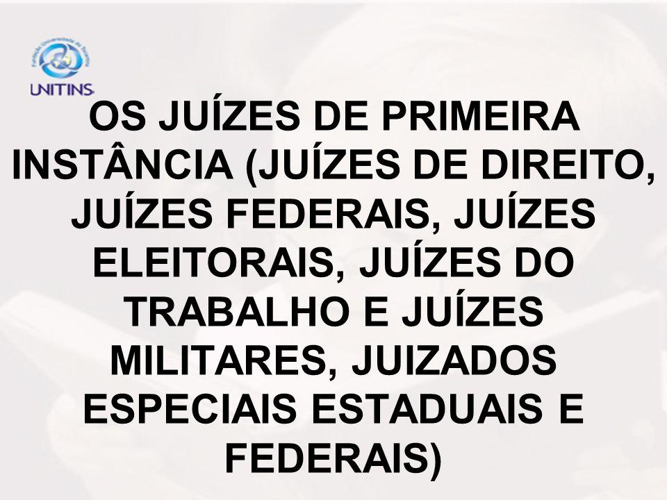 OS JUÍZES DE PRIMEIRA INSTÂNCIA (JUÍZES DE DIREITO, JUÍZES FEDERAIS, JUÍZES ELEITORAIS, JUÍZES DO TRABALHO E JUÍZES MILITARES, JUIZADOS ESPECIAIS ESTADUAIS E FEDERAIS)