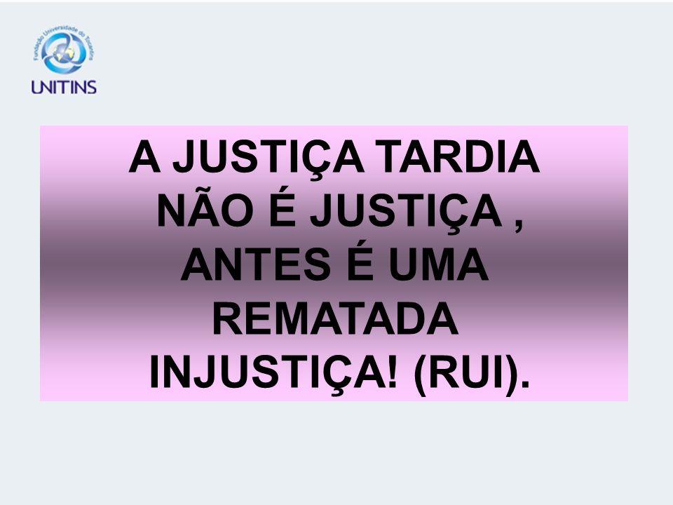 A JUSTIÇA TARDIA NÃO É JUSTIÇA , ANTES É UMA REMATADA INJUSTIÇA! (RUI).