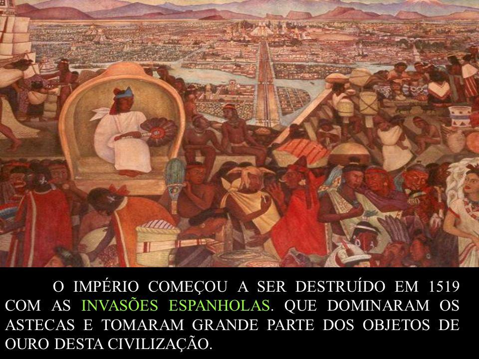 O IMPÉRIO COMEÇOU A SER DESTRUÍDO EM 1519 COM AS INVASÕES ESPANHOLAS