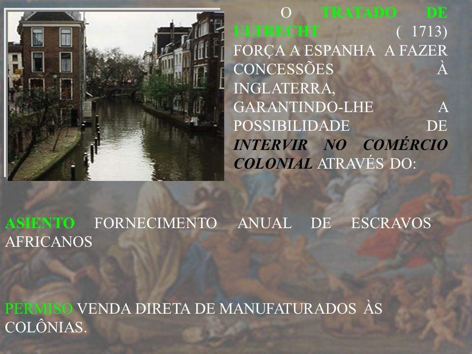 O TRATADO DE ULTRECHT ( 1713) FORÇA A ESPANHA A FAZER CONCESSÕES À INGLATERRA, GARANTINDO-LHE A POSSIBILIDADE DE INTERVIR NO COMÉRCIO COLONIAL ATRAVÉS DO:
