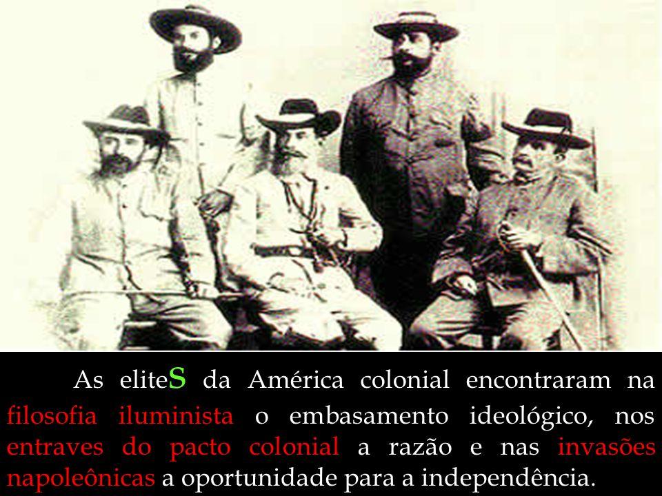As elites da América colonial encontraram na filosofia iluminista o embasamento ideológico, nos entraves do pacto colonial a razão e nas invasões napoleônicas a oportunidade para a independência.
