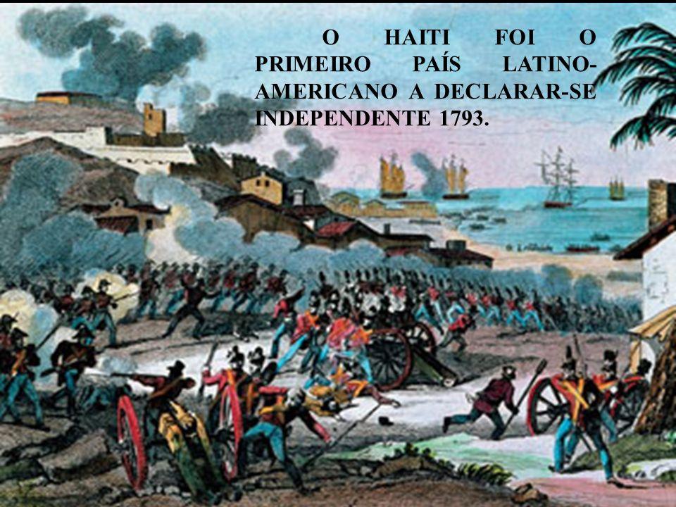 O HAITI FOI O PRIMEIRO PAÍS LATINO-AMERICANO A DECLARAR-SE INDEPENDENTE 1793.