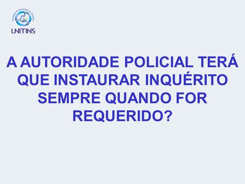 A AUTORIDADE POLICIAL TERÁ QUE INSTAURAR INQUÉRITO SEMPRE QUANDO FOR REQUERIDO