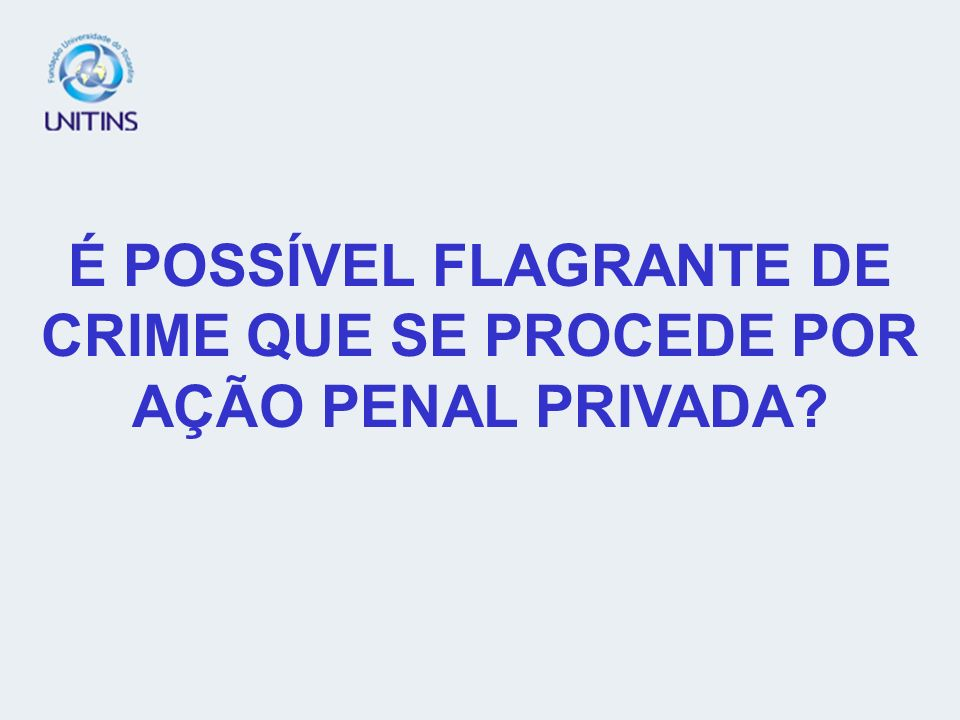 É POSSÍVEL FLAGRANTE DE CRIME QUE SE PROCEDE POR AÇÃO PENAL PRIVADA