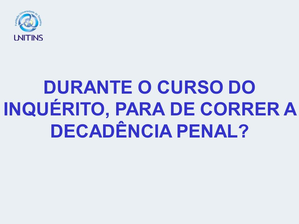 DURANTE O CURSO DO INQUÉRITO, PARA DE CORRER A DECADÊNCIA PENAL