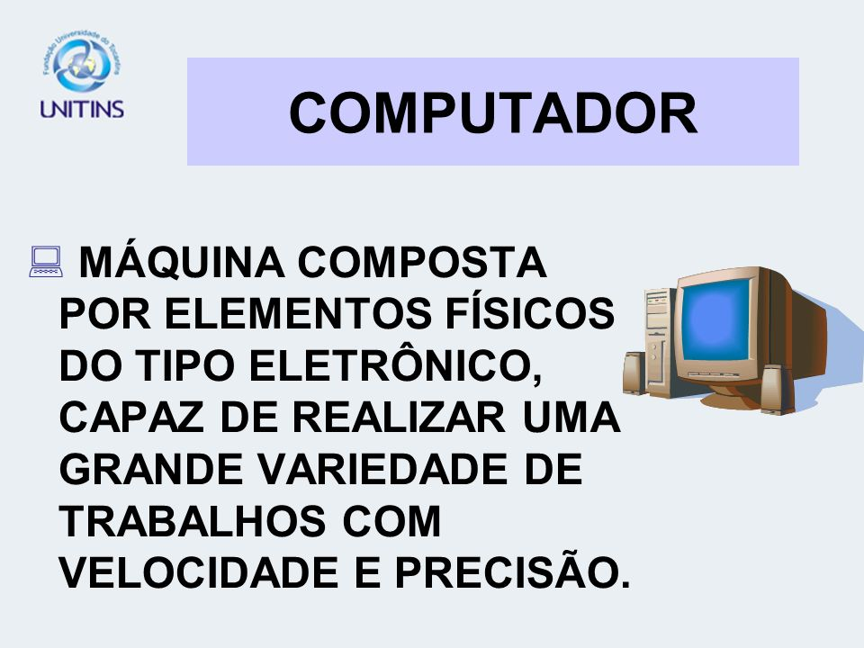 COMPUTADORMÁQUINA COMPOSTA POR ELEMENTOS FÍSICOS DO TIPO ELETRÔNICO, CAPAZ DE REALIZAR UMA GRANDE VARIEDADE DE TRABALHOS COM VELOCIDADE E PRECISÃO.
