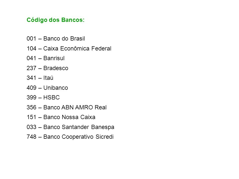 Código dos Bancos: 001 – Banco do Brasil. 104 – Caixa Econômica Federal. 041 – Banrisul. 237 – Bradesco.