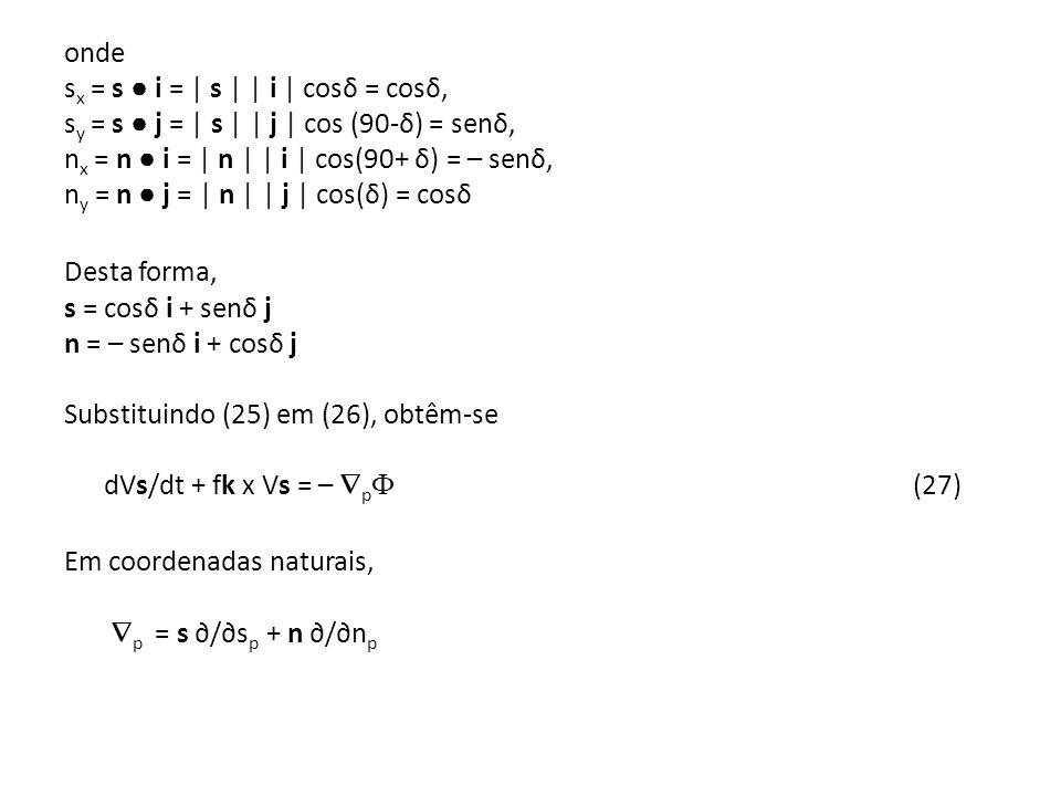 onde sx = s ● i = | s | | i | cosδ = cosδ, sy = s ● j = | s | | j | cos (90-δ) = senδ, nx = n ● i = | n | | i | cos(90+ δ) = – senδ, ny = n ● j = | n | | j | cos(δ) = cosδ Desta forma, s = cosδ i + senδ j n = – senδ i + cosδ j Substituindo (25) em (26), obtêm-se dVs/dt + fk x Vs = – p (27) Em coordenadas naturais, p = s ∂/∂sp + n ∂/∂np