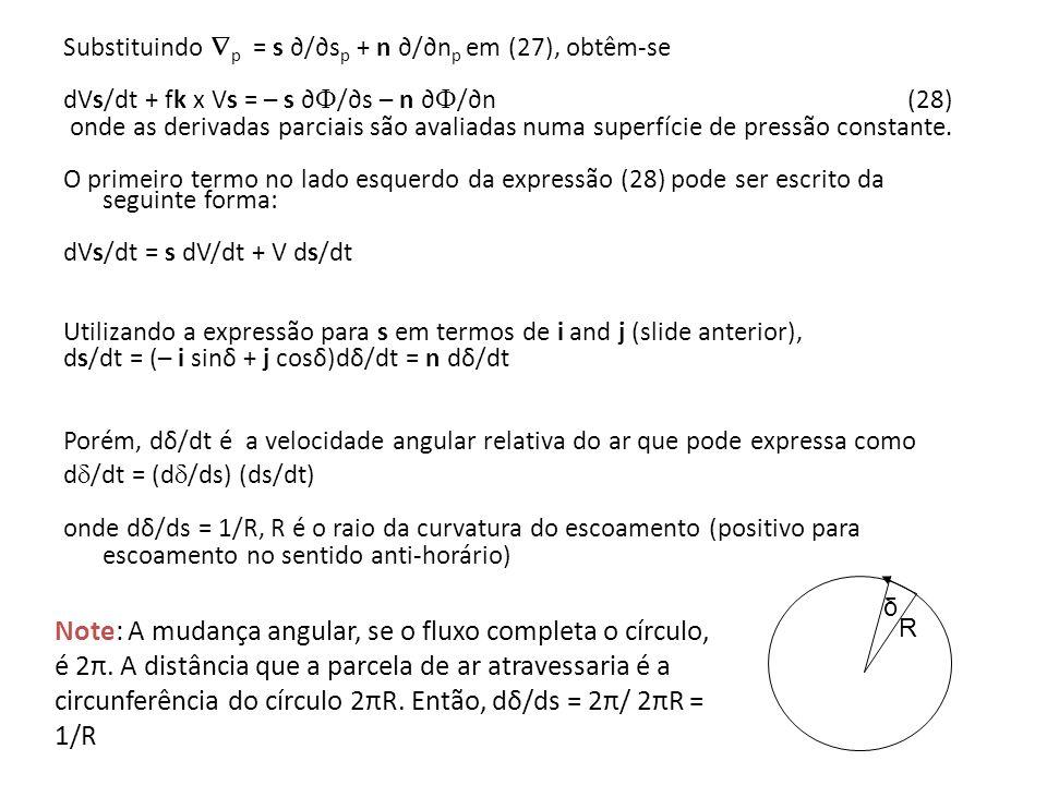 Substituindo p = s ∂/∂sp + n ∂/∂np em (27), obtêm-se dVs/dt + fk x Vs = – s ∂/∂s – n ∂/∂n (28) onde as derivadas parciais são avaliadas numa superfície de pressão constante. O primeiro termo no lado esquerdo da expressão (28) pode ser escrito da seguinte forma: dVs/dt = s dV/dt + V ds/dt Utilizando a expressão para s em termos de i and j (slide anterior), ds/dt = (– i sinδ + j cosδ)dδ/dt = n dδ/dt Porém, dδ/dt é a velocidade angular relativa do ar que pode expressa como d/dt = (d/ds) (ds/dt) onde dδ/ds = 1/R, R é o raio da curvatura do escoamento (positivo para escoamento no sentido anti-horário)