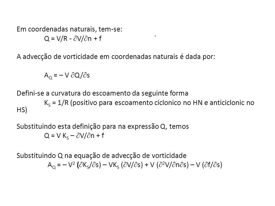 Em coordenadas naturais, tem-se: Q = V/R - V/n + f ` A advecção de vorticidade em coordenadas naturais é dada por: AQ = – V Q/s Defini-se a curvatura do escoamento da seguinte forma KS = 1/R (positivo para escoamento ciclonico no HN e anticiclonic no HS) Substituindo esta definição para na expressão Q, temos Q = V KS – V/n + f Substituindo Q na equação de advecção de vorticidade AQ = – V2 (KS/s) – VKS (V/s) + V (2V/ns) – V (f/s)