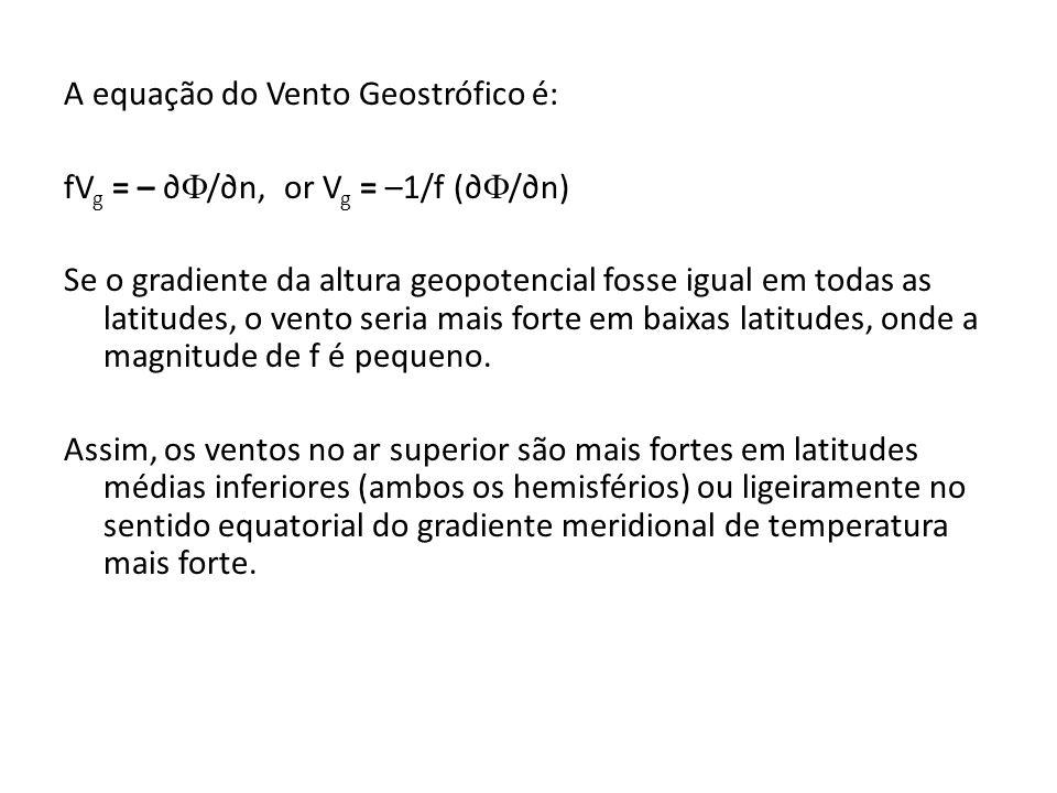 A equação do Vento Geostrófico é: fVg = – ∂/∂n, or Vg = –1/f (∂/∂n) Se o gradiente da altura geopotencial fosse igual em todas as latitudes, o vento seria mais forte em baixas latitudes, onde a magnitude de f é pequeno.