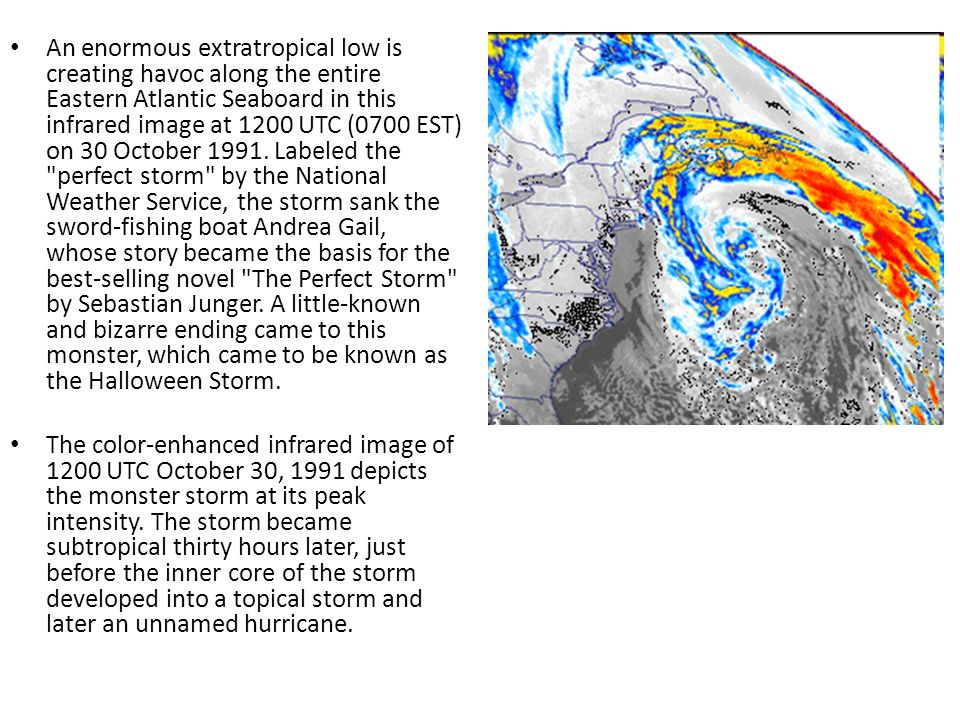 An enormous extratropical low is creating havoc along the entire Eastern Atlantic Seaboard in this infrared image at 1200 UTC (0700 EST) on 30 October 1991. Labeled the perfect storm by the National Weather Service, the storm sank the sword-fishing boat Andrea Gail, whose story became the basis for the best-selling novel The Perfect Storm by Sebastian Junger. A little-known and bizarre ending came to this monster, which came to be known as the Halloween Storm.