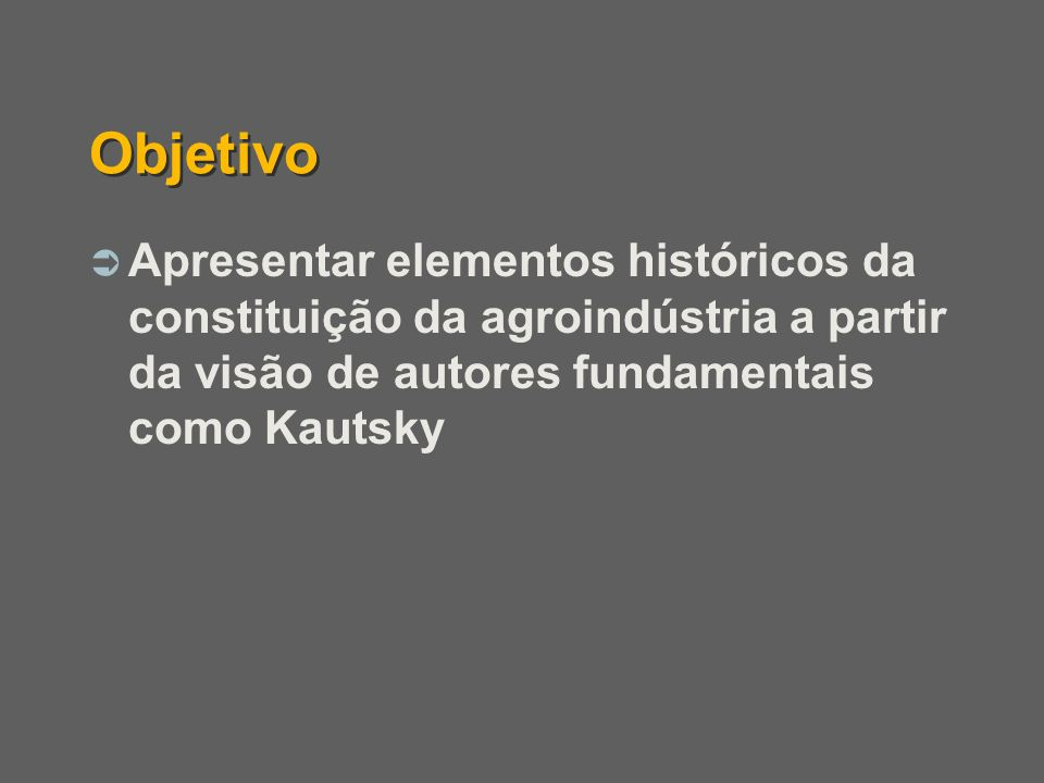 Objetivo Apresentar elementos históricos da constituição da agroindústria a partir da visão de autores fundamentais como Kautsky.