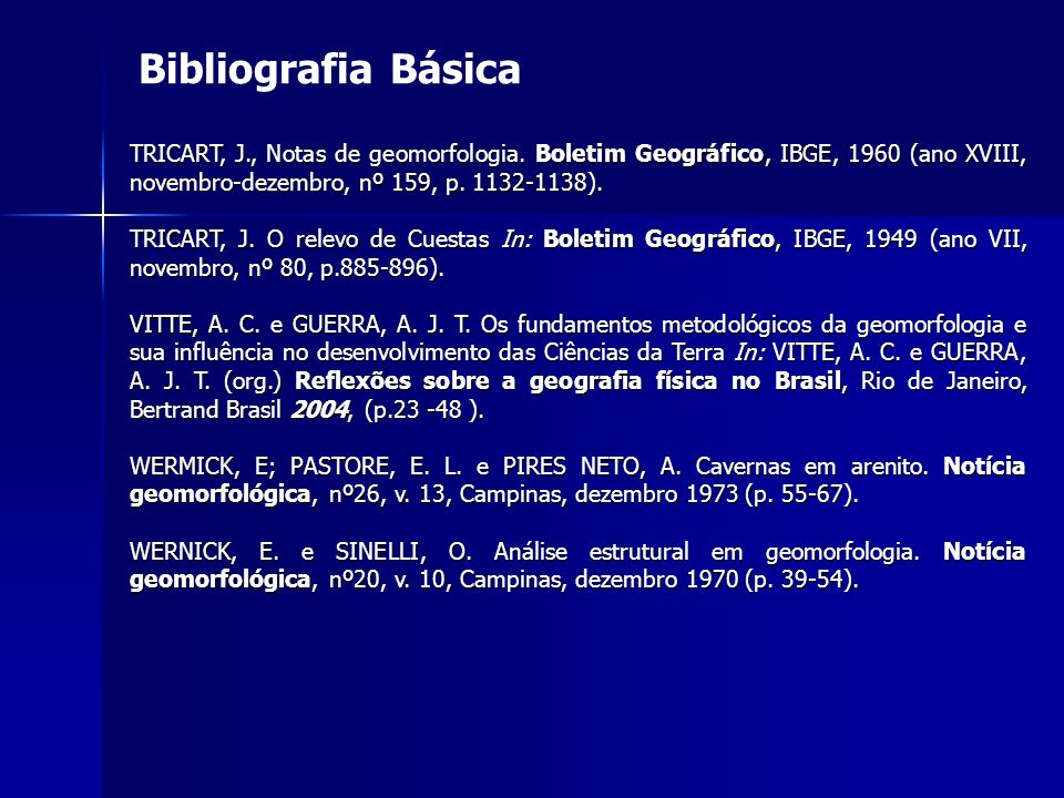 Bibliografia Básica TRICART, J., Notas de geomorfologia. Boletim Geográfico, IBGE, 1960 (ano XVIII, novembro-dezembro, nº 159, p. 1132-1138).