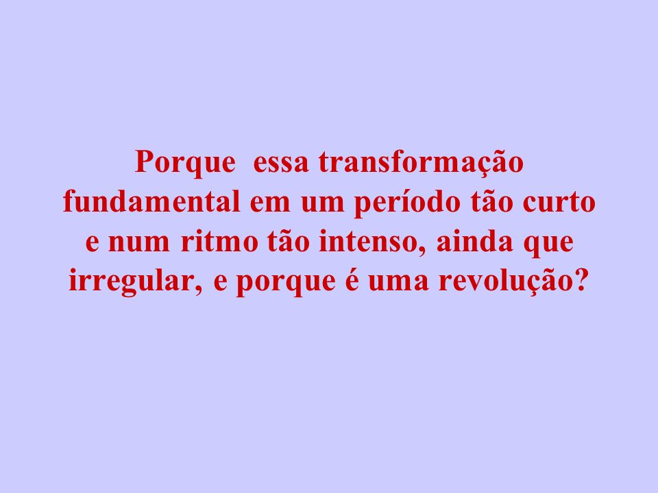 Porque essa transformação fundamental em um período tão curto e num ritmo tão intenso, ainda que irregular, e porque é uma revolução