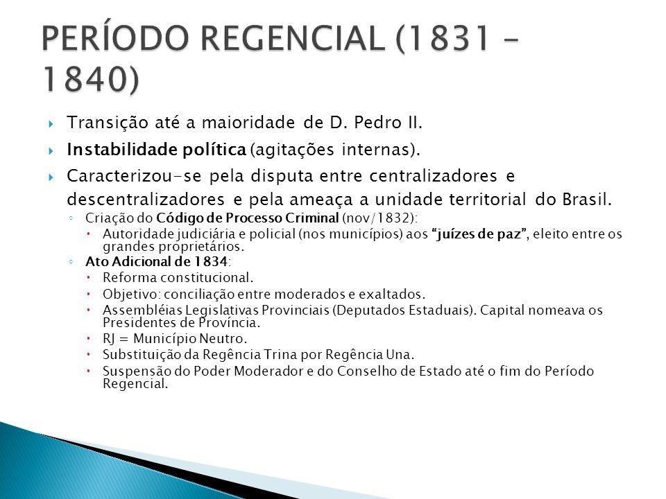 PERÍODO REGENCIAL (1831 – 1840) Transição até a maioridade de D. Pedro II. Instabilidade política (agitações internas).