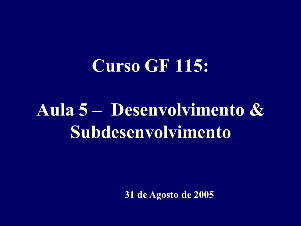 Curso GF 115: Aula 5 – Desenvolvimento & Subdesenvolvimento