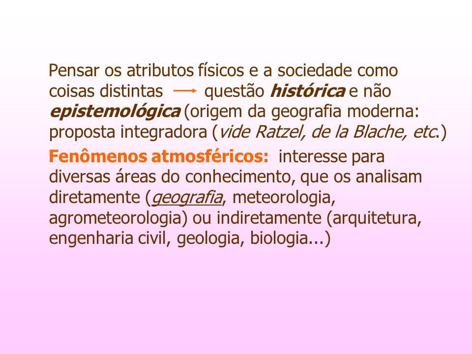 Pensar os atributos físicos e a sociedade como coisas distintas questão histórica e não epistemológica (origem da geografia moderna: proposta integradora (vide Ratzel, de la Blache, etc.)