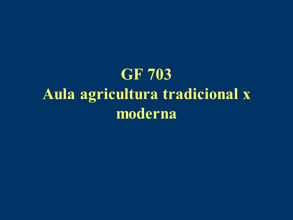 GF 703 Aula agricultura tradicional x moderna