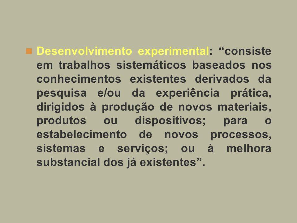 Desenvolvimento experimental: consiste em trabalhos sistemáticos baseados nos conhecimentos existentes derivados da pesquisa e/ou da experiência prática, dirigidos à produção de novos materiais, produtos ou dispositivos; para o estabelecimento de novos processos, sistemas e serviços; ou à melhora substancial dos já existentes .