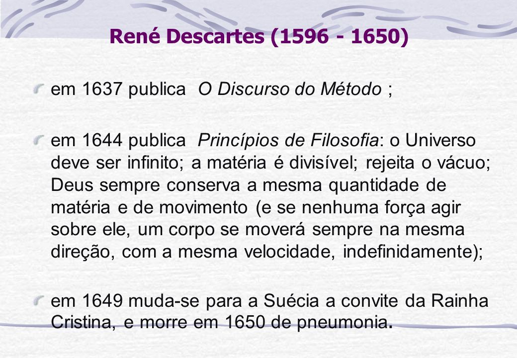 René Descartes (1596 - 1650) em 1637 publica O Discurso do Método ;