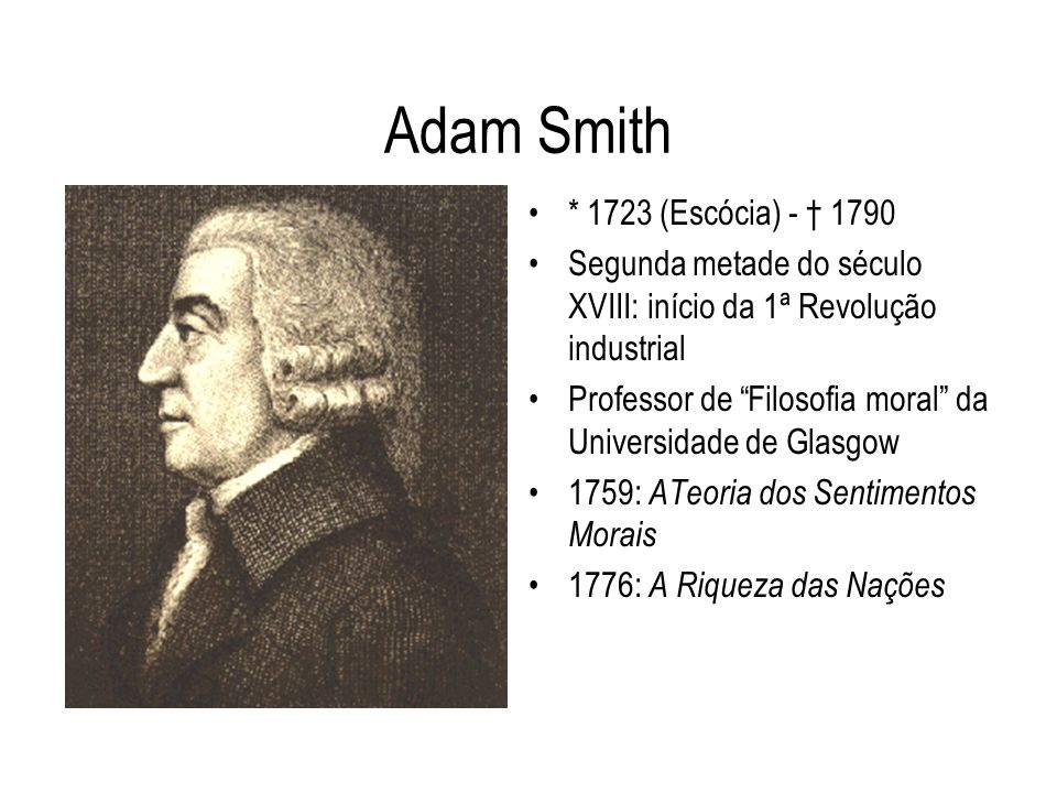 Adam Smith * 1723 (Escócia) - † 1790