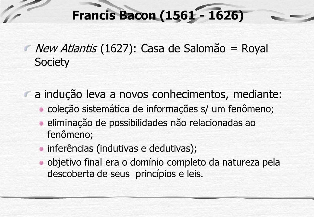 Francis Bacon (1561 - 1626) New Atlantis (1627): Casa de Salomão = Royal Society. a indução leva a novos conhecimentos, mediante: