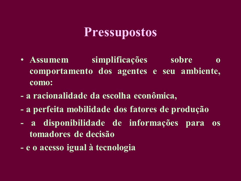 Pressupostos Assumem simplificações sobre o comportamento dos agentes e seu ambiente, como: - a racionalidade da escolha econômica,