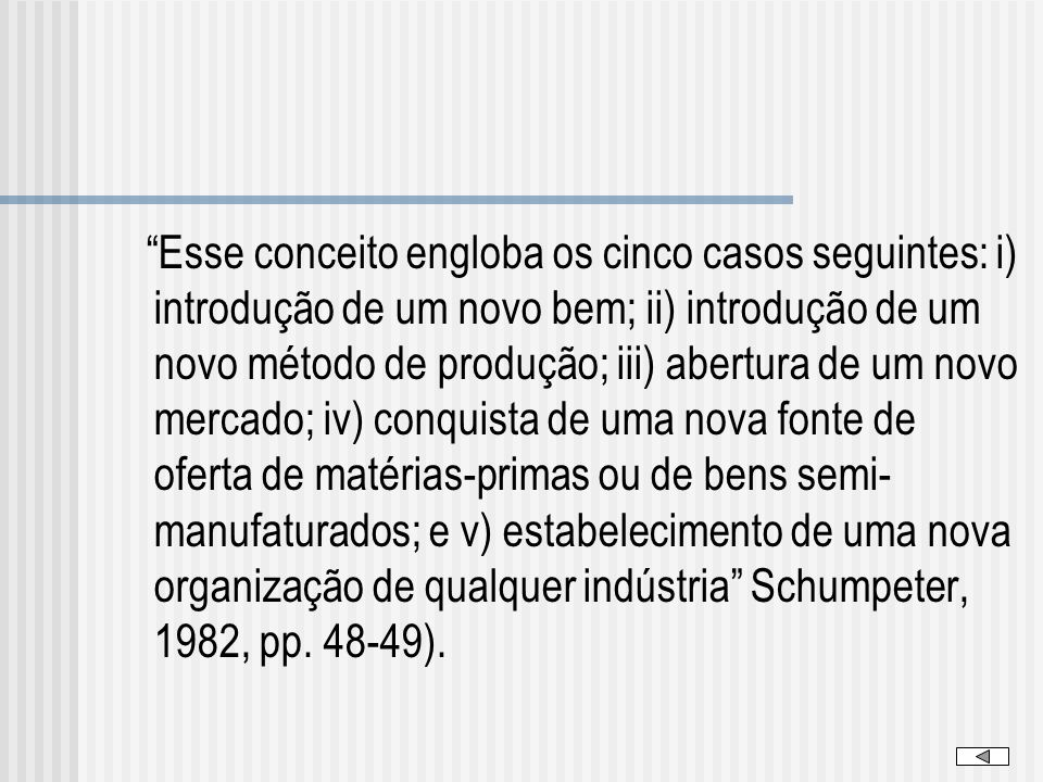 Esse conceito engloba os cinco casos seguintes: i) introdução de um novo bem; ii) introdução de um novo método de produção; iii) abertura de um novo mercado; iv) conquista de uma nova fonte de oferta de matérias-primas ou de bens semi-manufaturados; e v) estabelecimento de uma nova organização de qualquer indústria Schumpeter, 1982, pp.