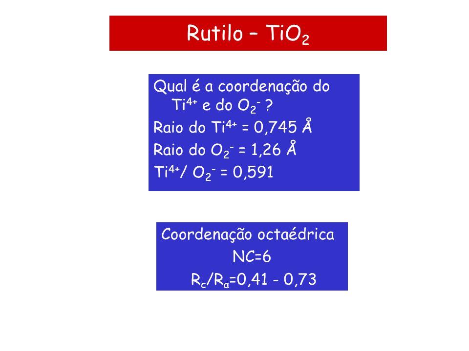 Rutilo – TiO2 Qual é a coordenação do Ti4+ e do O2-