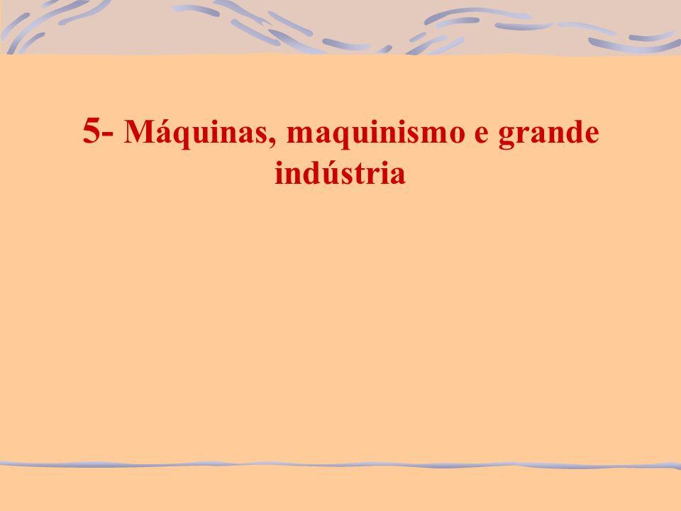 5- Máquinas, maquinismo e grande indústria
