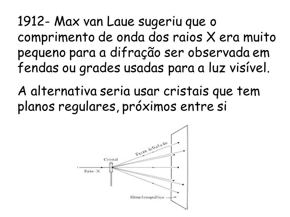 1912- Max van Laue sugeriu que o comprimento de onda dos raios X era muito pequeno para a difração ser observada em fendas ou grades usadas para a luz visível.