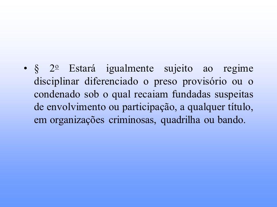 § 2o Estará igualmente sujeito ao regime disciplinar diferenciado o preso provisório ou o condenado sob o qual recaiam fundadas suspeitas de envolvimento ou participação, a qualquer título, em organizações criminosas, quadrilha ou bando.