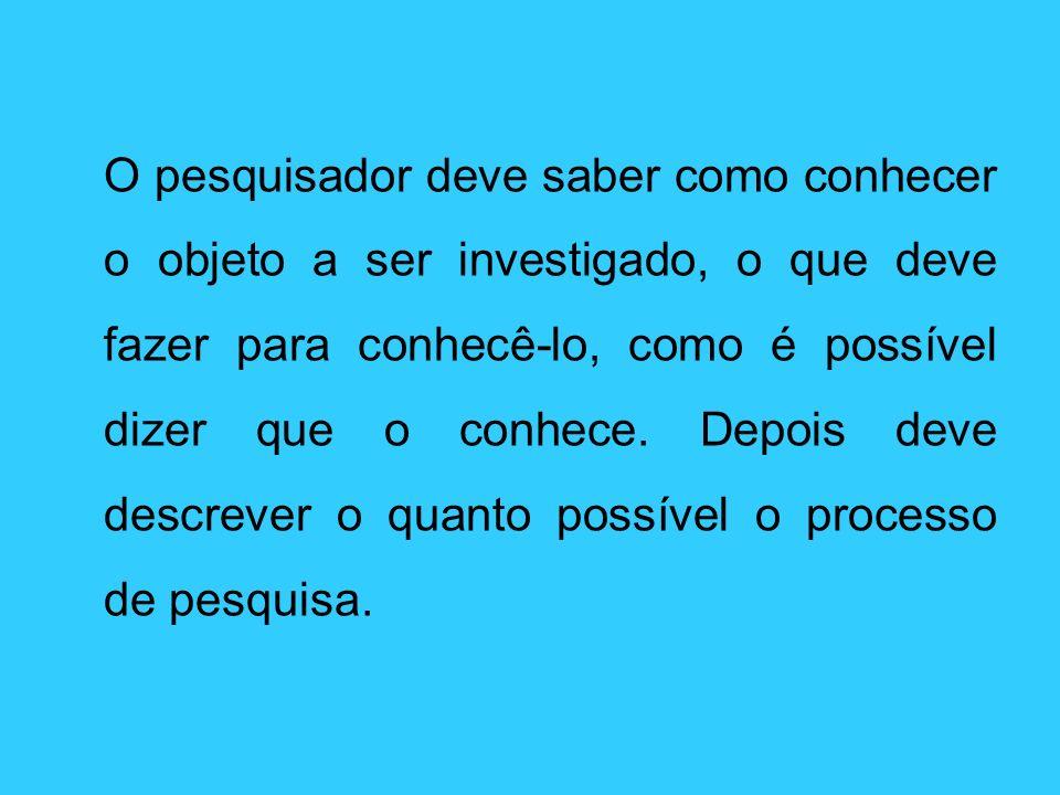 O pesquisador deve saber como conhecer o objeto a ser investigado, o que deve fazer para conhecê-lo, como é possível dizer que o conhece.