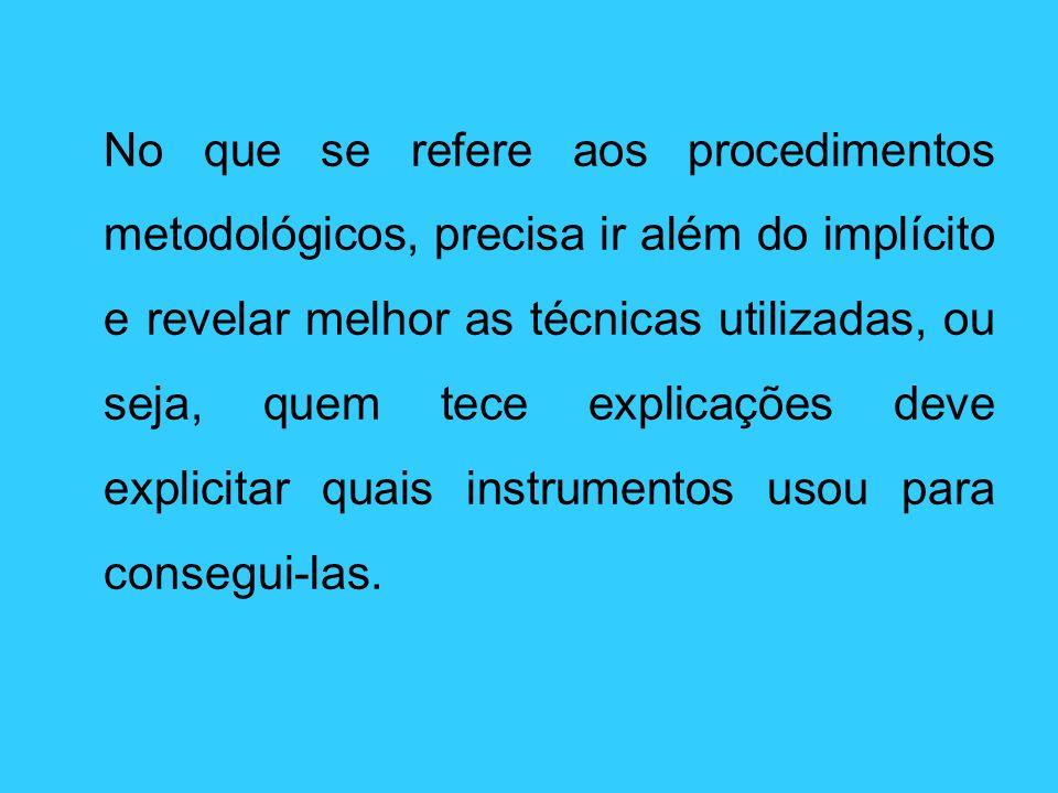 No que se refere aos procedimentos metodológicos, precisa ir além do implícito e revelar melhor as técnicas utilizadas, ou seja, quem tece explicações deve explicitar quais instrumentos usou para consegui-las.