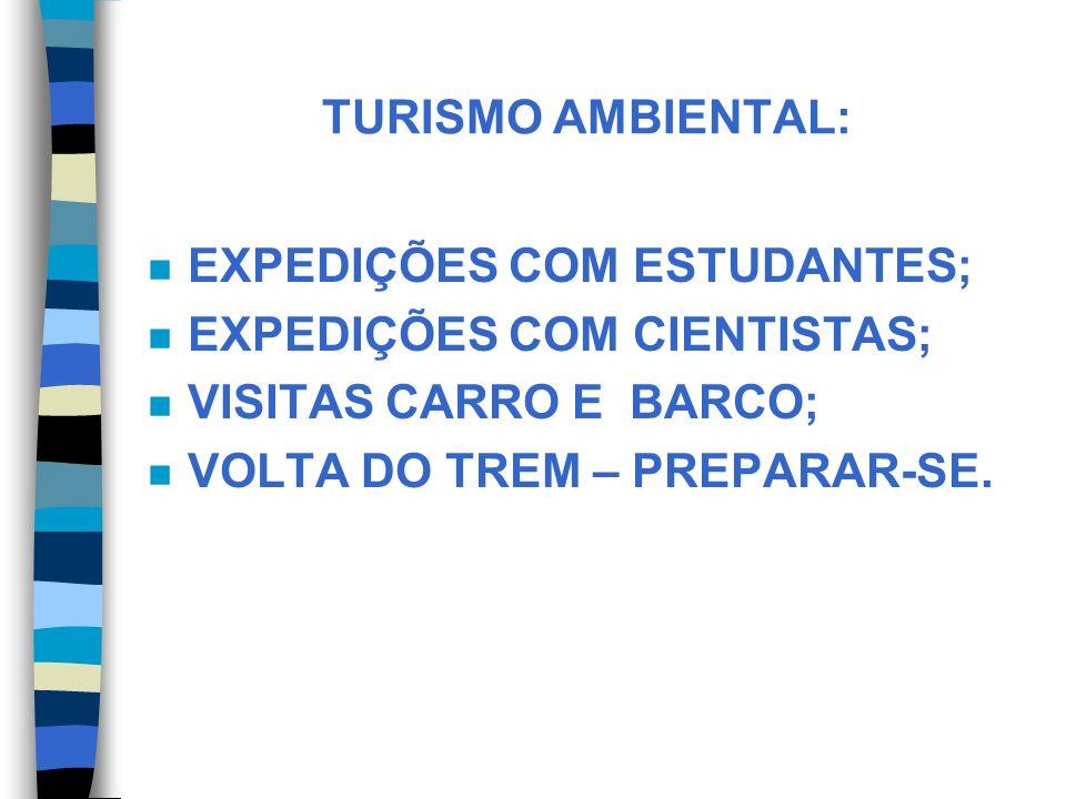 TURISMO AMBIENTAL: EXPEDIÇÕES COM ESTUDANTES; EXPEDIÇÕES COM CIENTISTAS; VISITAS CARRO E BARCO; VOLTA DO TREM – PREPARAR-SE.