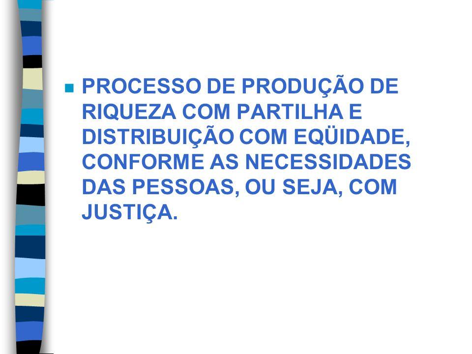 PROCESSO DE PRODUÇÃO DE RIQUEZA COM PARTILHA E DISTRIBUIÇÃO COM EQÜIDADE, CONFORME AS NECESSIDADES DAS PESSOAS, OU SEJA, COM JUSTIÇA.