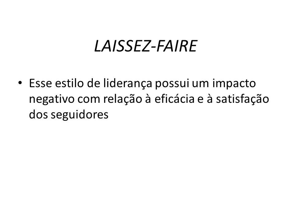 LAISSEZ-FAIRE Esse estilo de liderança possui um impacto negativo com relação à eficácia e à satisfação dos seguidores.