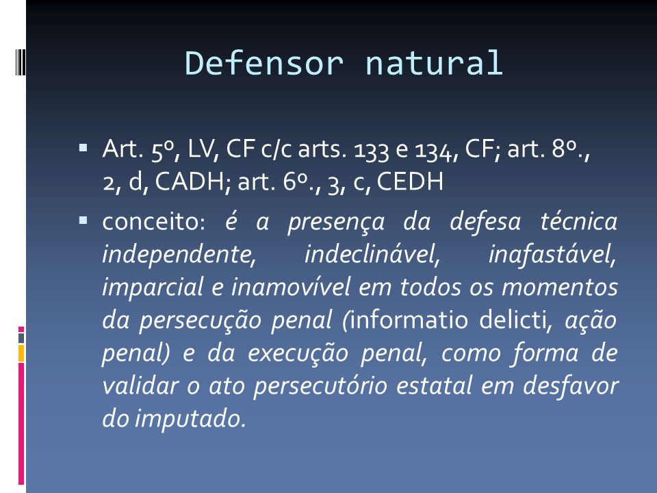 Defensor natural Art. 5º, LV, CF c/c arts. 133 e 134, CF; art. 8º., 2, d, CADH; art. 6º., 3, c, CEDH.