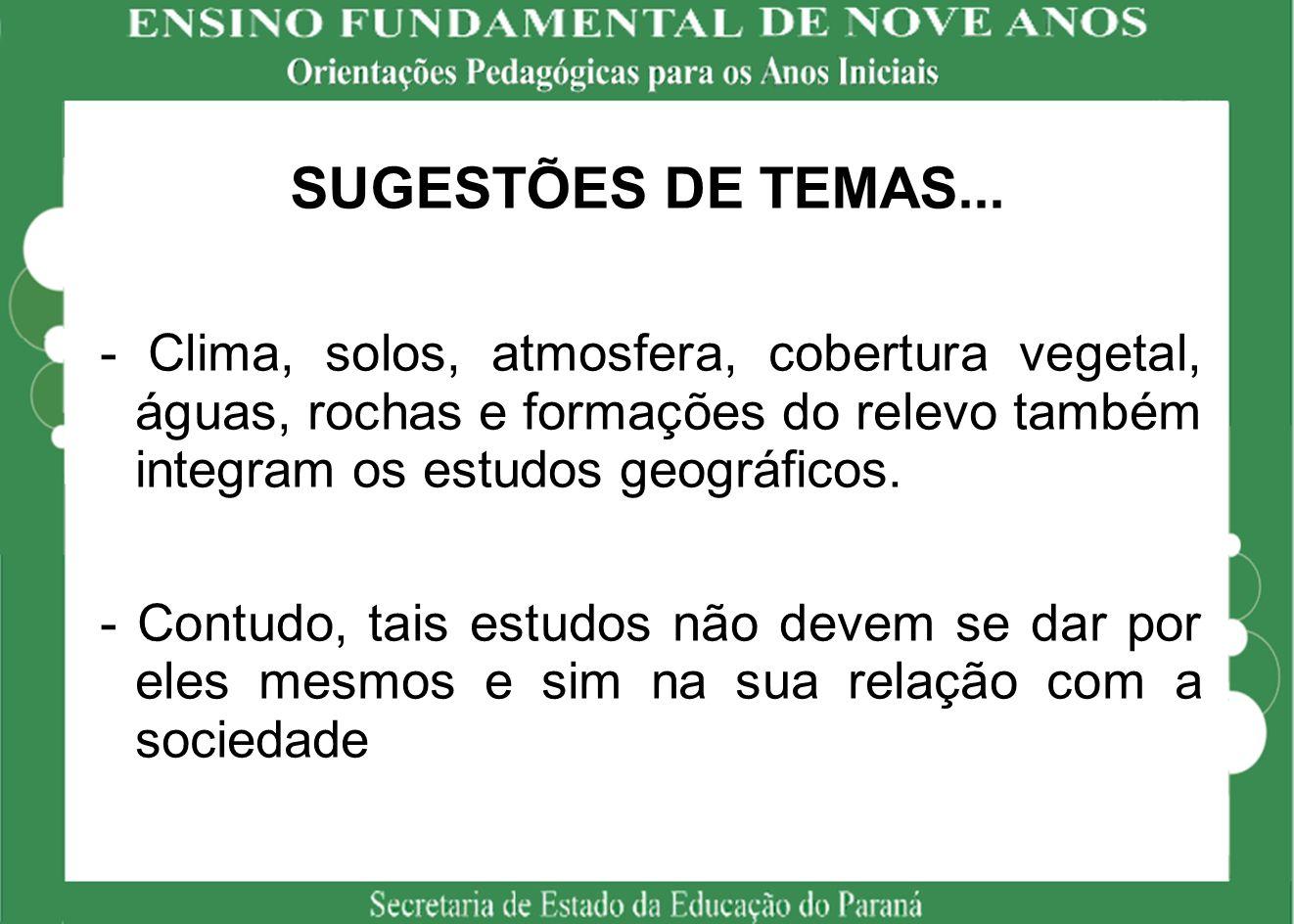 SUGESTÕES DE TEMAS... - Clima, solos, atmosfera, cobertura vegetal, águas, rochas e formações do relevo também integram os estudos geográficos.