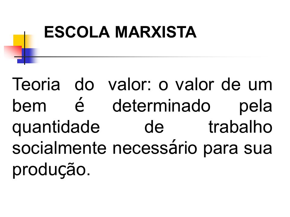 ESCOLA MARXISTA Teoria do valor: o valor de um bem é determinado pela quantidade de trabalho socialmente necessário para sua produção.