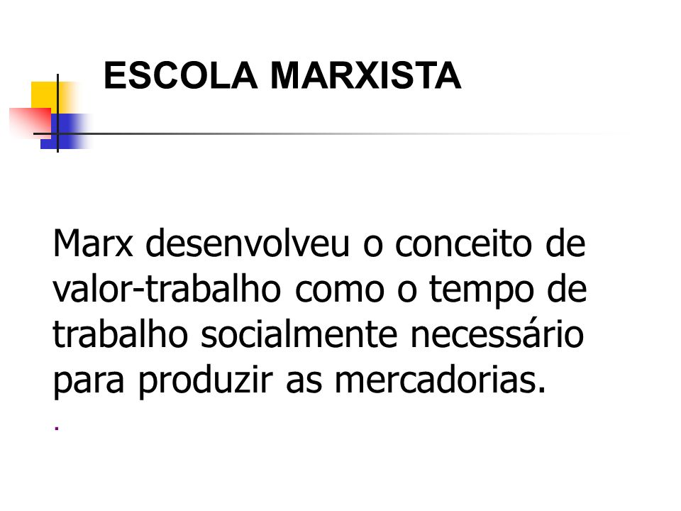 ESCOLA MARXISTAMarx desenvolveu o conceito de valor-trabalho como o tempo de trabalho socialmente necessário para produzir as mercadorias.