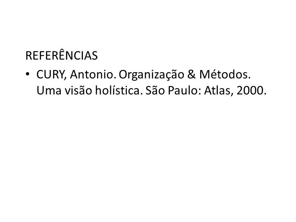 REFERÊNCIAS CURY, Antonio. Organização & Métodos. Uma visão holística. São Paulo: Atlas, 2000.