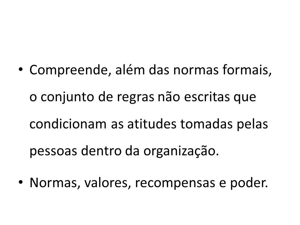 Compreende, além das normas formais, o conjunto de regras não escritas que condicionam as atitudes tomadas pelas pessoas dentro da organização.