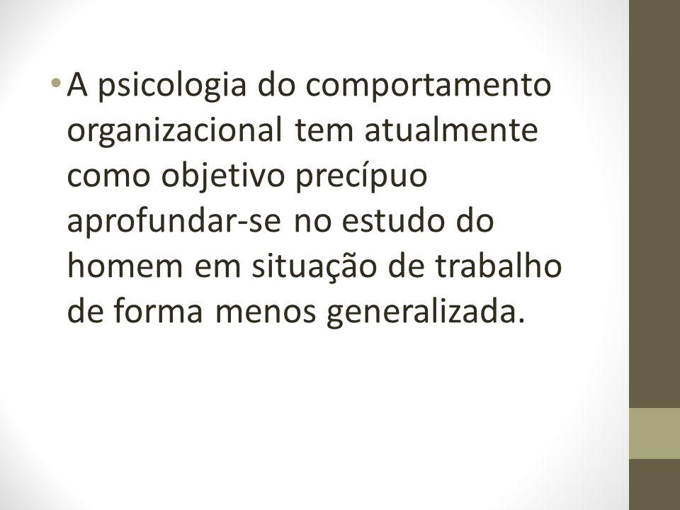 A psicologia do comportamento organizacional tem atualmente como objetivo precípuo aprofundar-se no estudo do homem em situação de trabalho de forma menos generalizada.